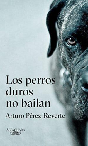 """""""Los perros duros no bailan"""", de Arturo Pérez-Reverte."""